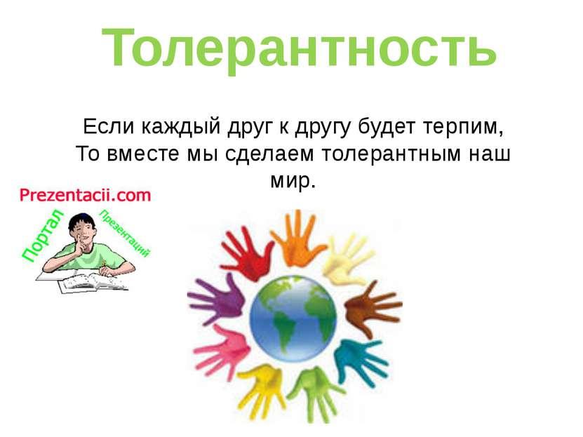 Если каждый друг к другу будет терпим, То вместе мы сделаем толерантным наш м...