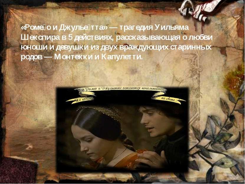 «Роме о и Джулье тта»— трагедия Уильяма Шекспира в 5 действиях, рассказывающ...