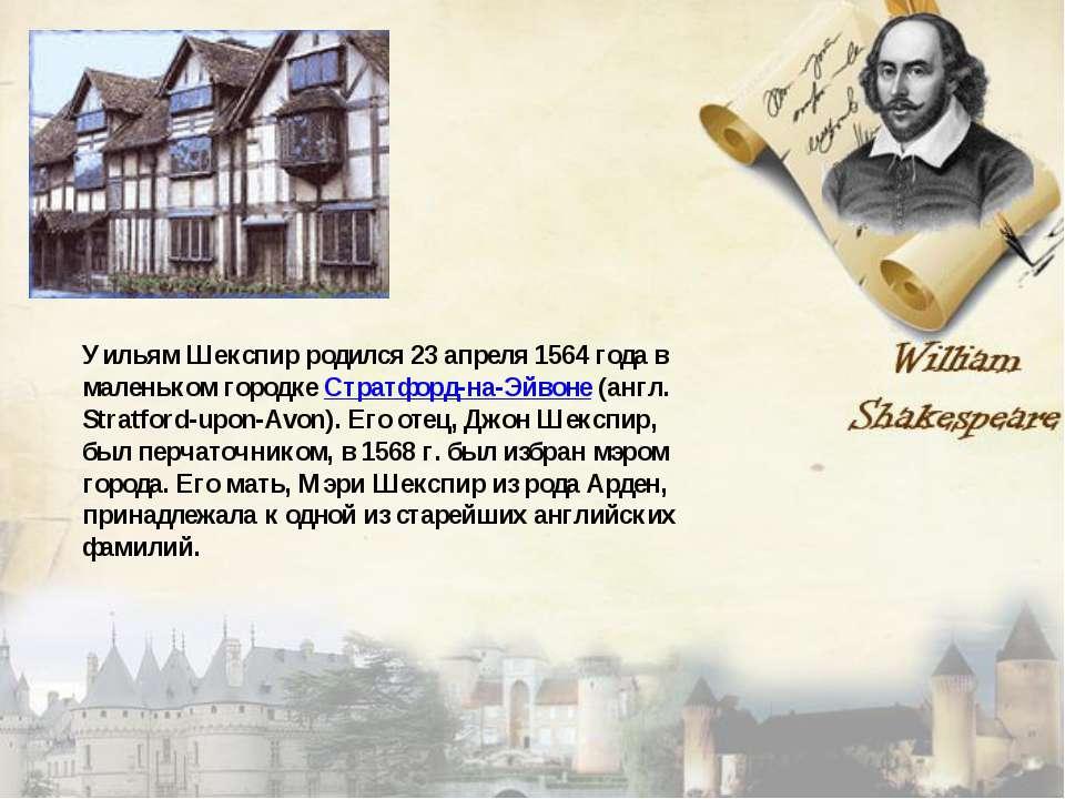 Уильям Шекспир родился 23 апреля 1564 года в маленьком городке Стратфорд-на-Э...