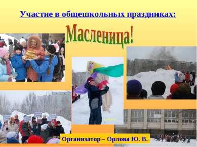 Участие в общешкольных праздниках: Организатор – Орлова Ю. В.