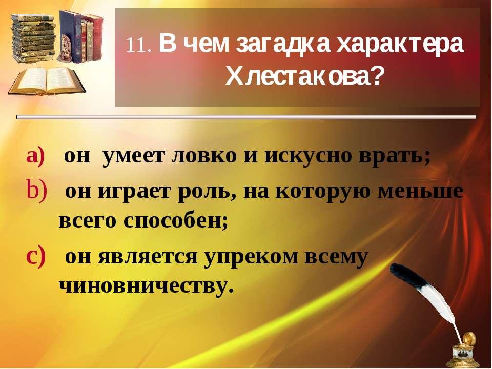 11. В чем загадка характера Хлестакова? он умеет ловко и искусно врать; он иг...