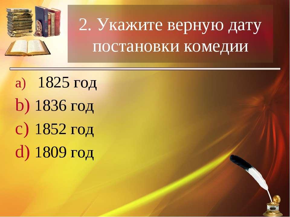 2. Укажите верную дату постановки комедии 1825 год 1836 год 1852 год 1809 год