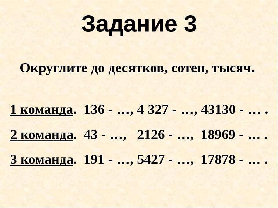 Задание 3 Округлите до десятков, сотен, тысяч. 1 команда. 136 - …, 4327 - …,...