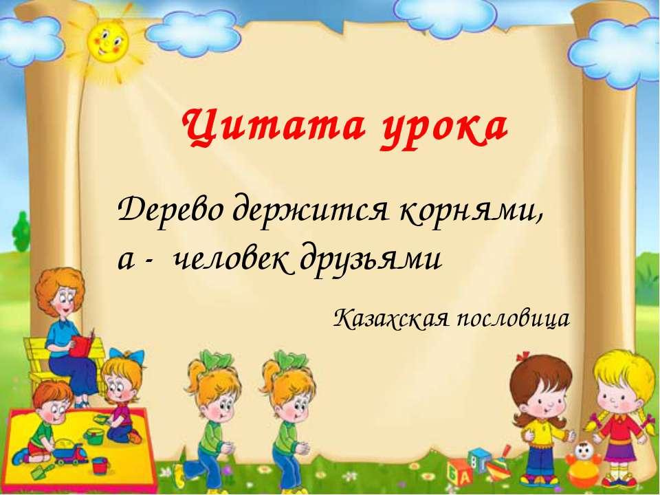 Цитата урока Дерево держится корнями, а - человек друзьями Казахская пословица