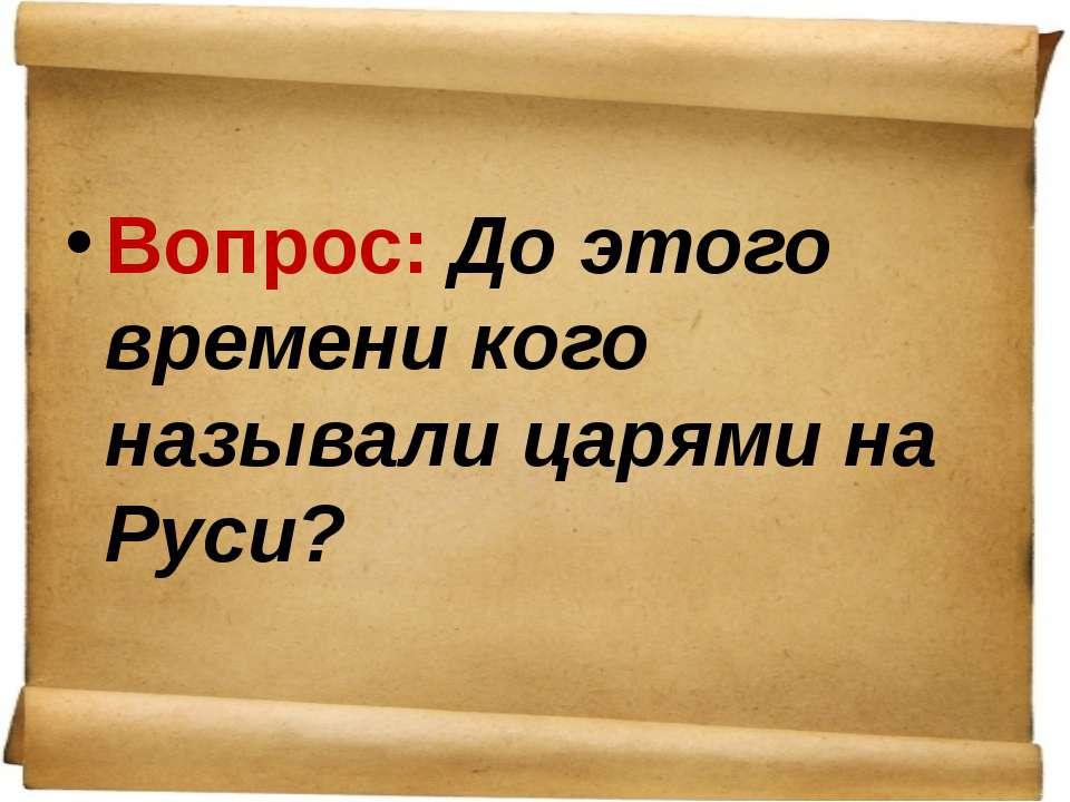 Вопрос: До этого времени кого называли царями на Руси?