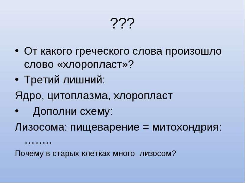 ??? От какого греческого слова произошло слово «хлоропласт»? Третий лишний: Я...