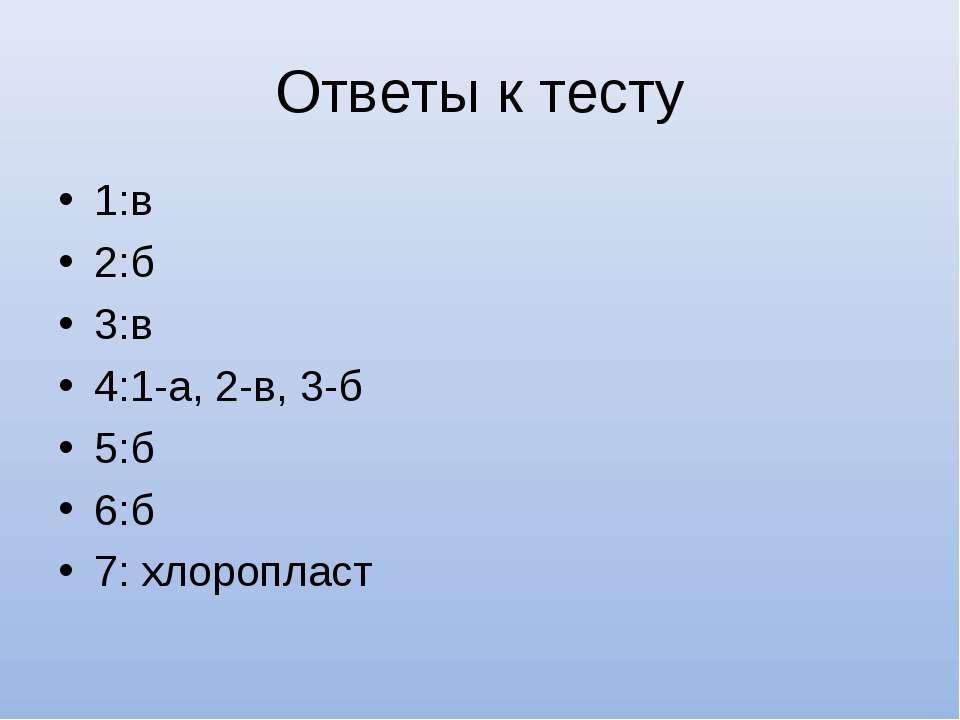 Ответы к тесту 1:в 2:б 3:в 4:1-а, 2-в, 3-б 5:б 6:б 7: хлоропласт