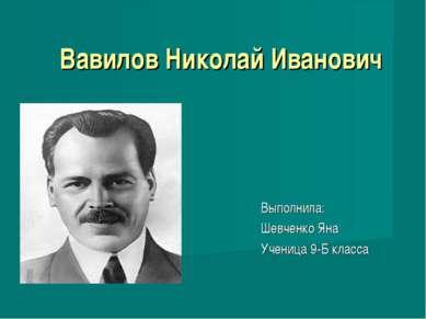 Вавилов Николай Иванович Выполнила: Шевченко Яна Ученица 9-Б класса