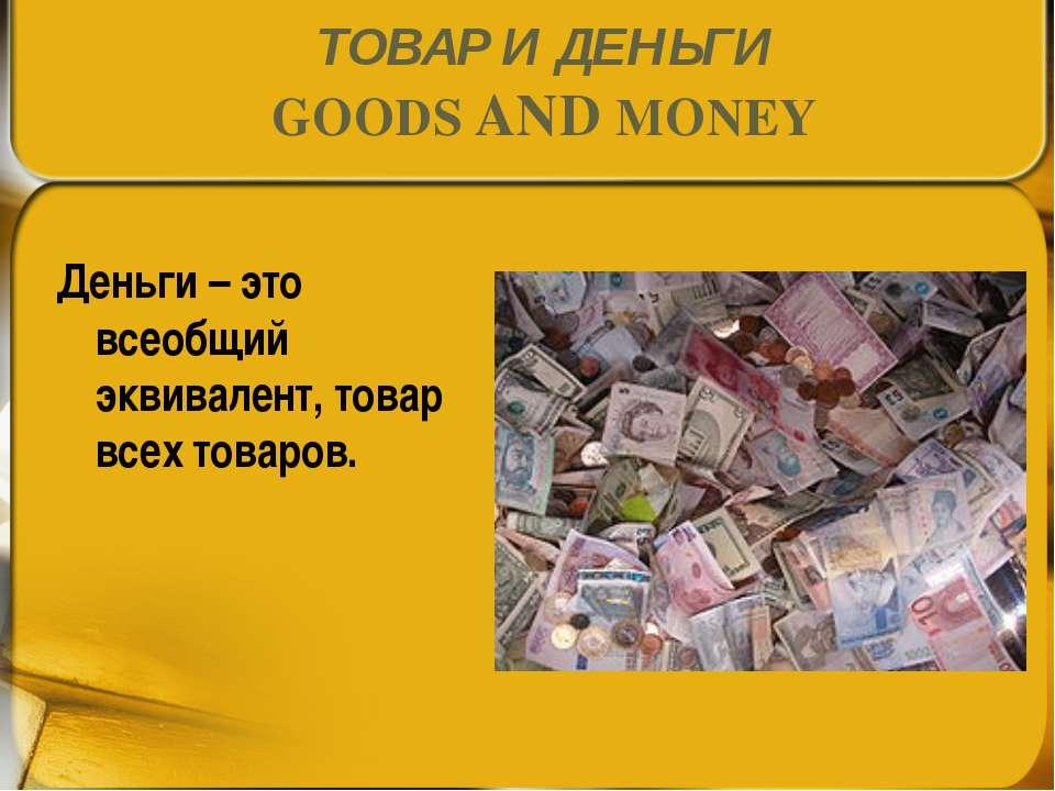 ТОВАР И ДЕНЬГИ GOODS AND MONEY Деньги – это всеобщий эквивалент, товар всех т...