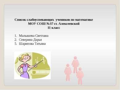 Список слабоуспевающих учеников по математике МОУ СОШ №37 ст. Алексеевской 11...