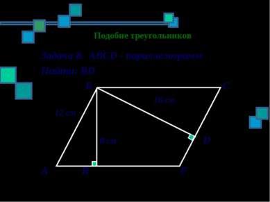 Подобие треугольников Задача 8. АВСD - параллелограмм Найти: ВD В С 16 см 12 ...