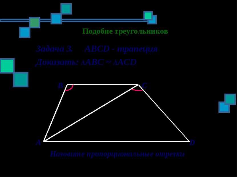 Подобие треугольников Задача 3. ABCD - трапеция Доказать: ΔАBC ~ ΔАСD B C A D...