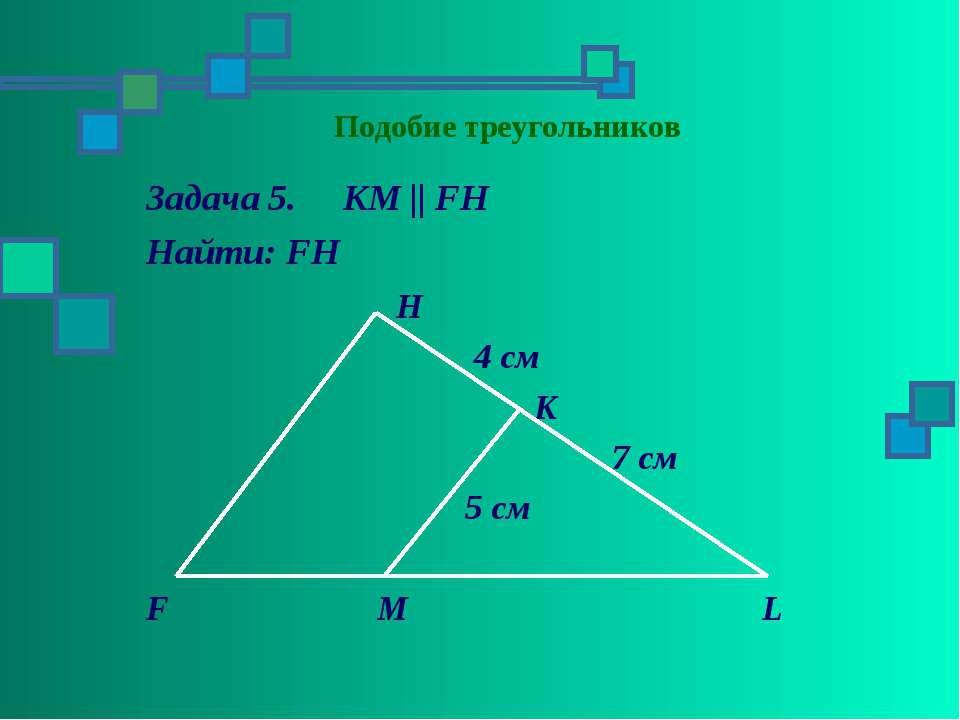 Подобие треугольников Задача 5. KM || FH Найти: FH H 4 см K 7 см 5 см F M L