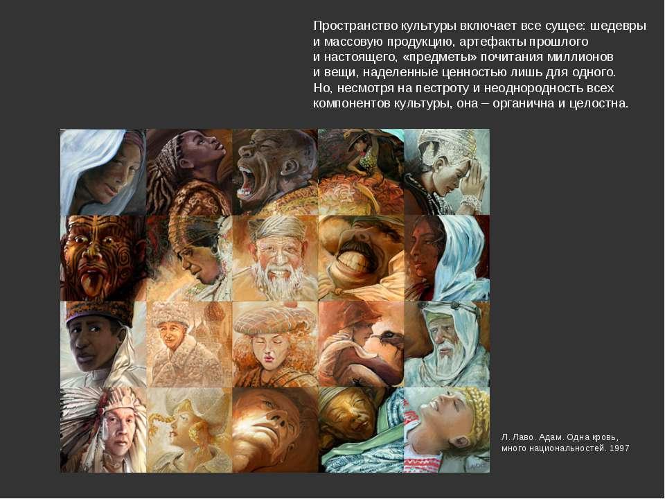 Пространство культуры включает все сущее: шедевры и массовую продукцию, артеф...