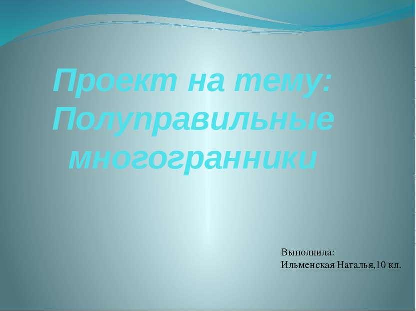 Проект на тему: Полуправильные многогранники Выполнила: Ильменская Наталья,10...