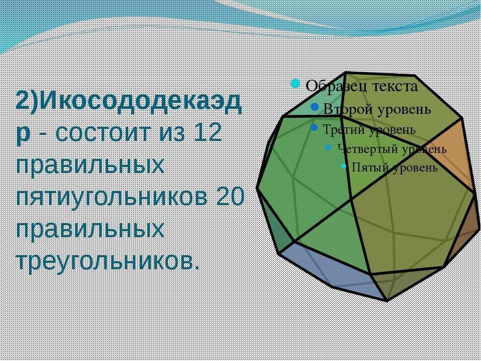 2)Икосододекаэдр - состоит из 12 правильных пятиугольников 20 правильных треу...