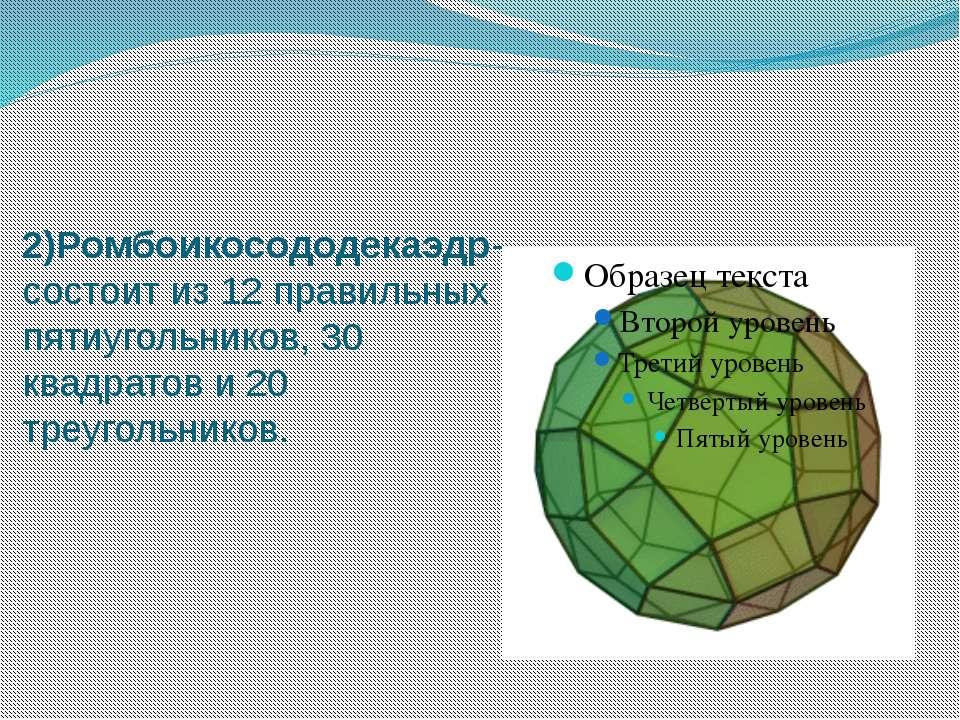 2)Ромбоикосододекаэдр- состоит из 12 правильных пятиугольников, 30 квадратов ...