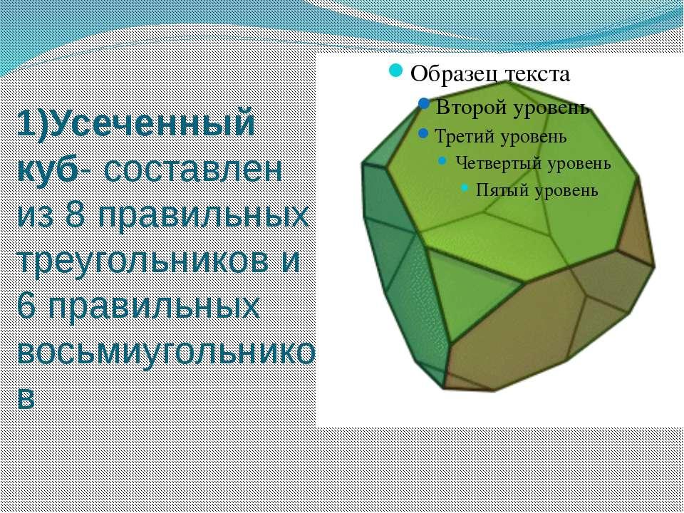 1)Усеченный куб- составлен из 8 правильных треугольников и 6 правильных восьм...