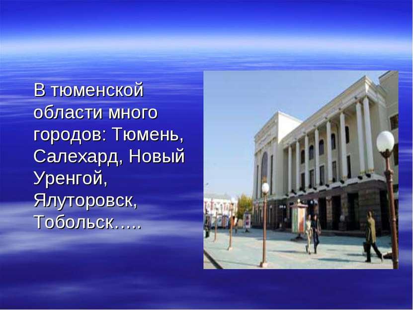 В тюменской области много городов: Тюмень, Салехард, Новый Уренгой, Ялуторовс...
