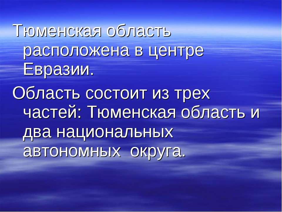 Тюменская область расположена в центре Евразии. Область состоит из трех часте...