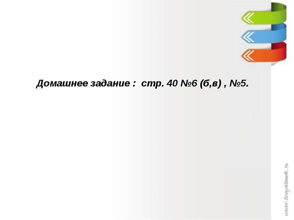 Домашнее задание : стр. 40 №6 (б,в) , №5.