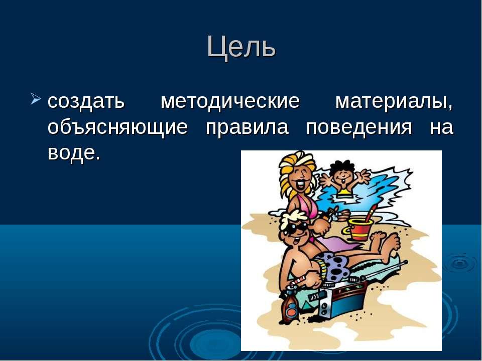 Цель создать методические материалы, объясняющие правила поведения на воде.