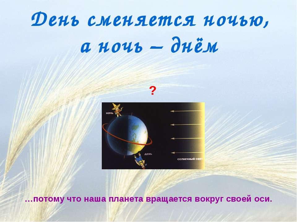 День сменяется ночью, а ночь – днём ? …потому что наша планета вращается вокр...