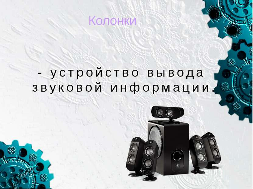 Колонки - устройство вывода звуковой информации.