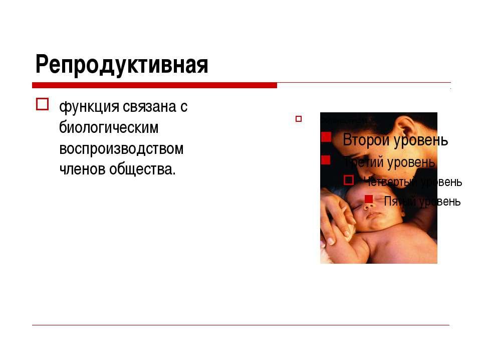 Репродуктивная функция связана с биологическим воспроизводством членов общества.