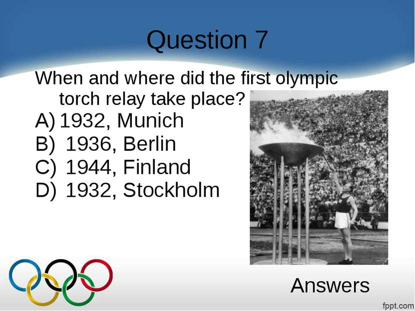 Question 7 When and where did the first olympic torch relay take place? 1932,...