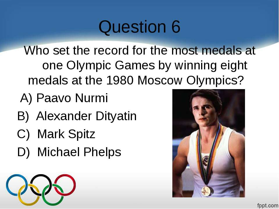 Question 6 Who set the record for the most medals at one Olympic Games by win...