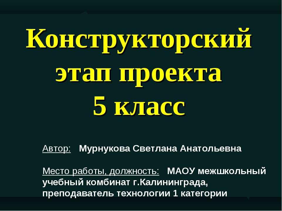 Конструкторский этап проекта 5 класс Автор: Мурнукова Светлана Анатольевна Ме...
