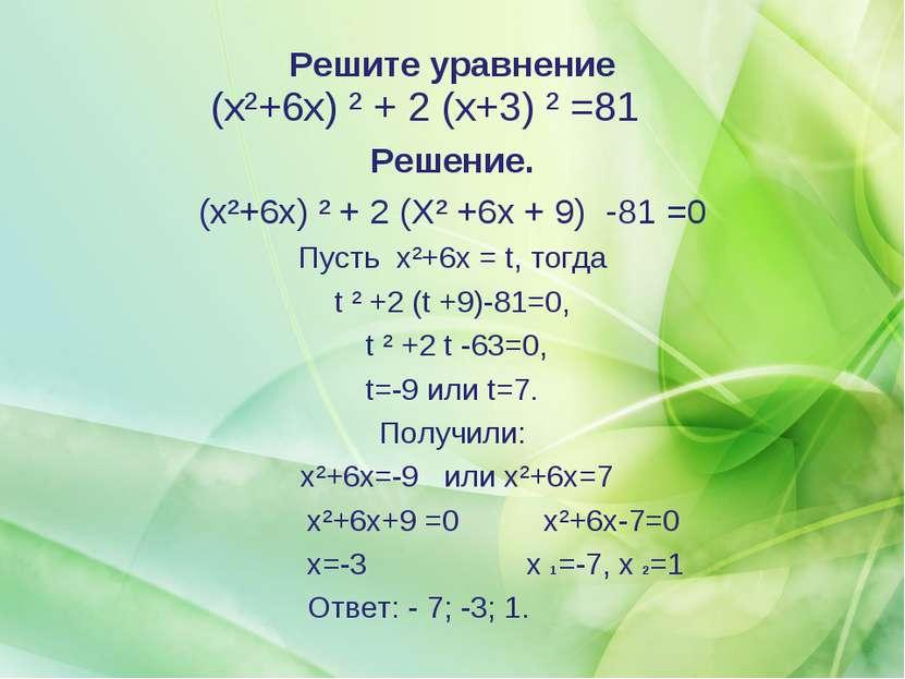 Решите уравнение (x²+6x) ² + 2 (х+3) ² =81 Решение. (x²+6x) ² + 2 (Х² +6х + 9...
