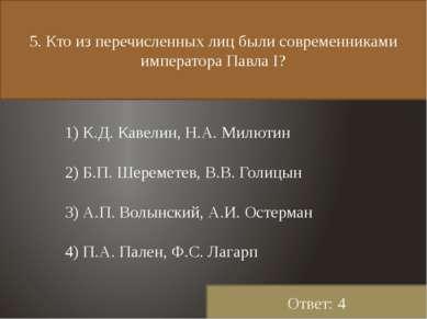 5. Кто из перечисленных лиц были современниками императора Павла I? 1) К.Д. К...