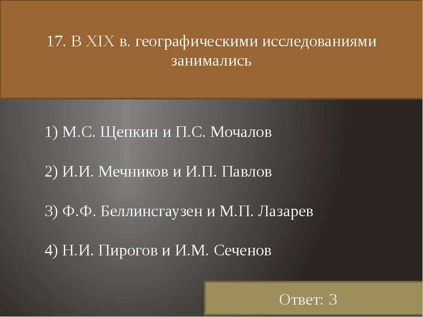 17. В XIX в. географическими исследованиями занимались 1) М.С. Щепкин и П.С. ...