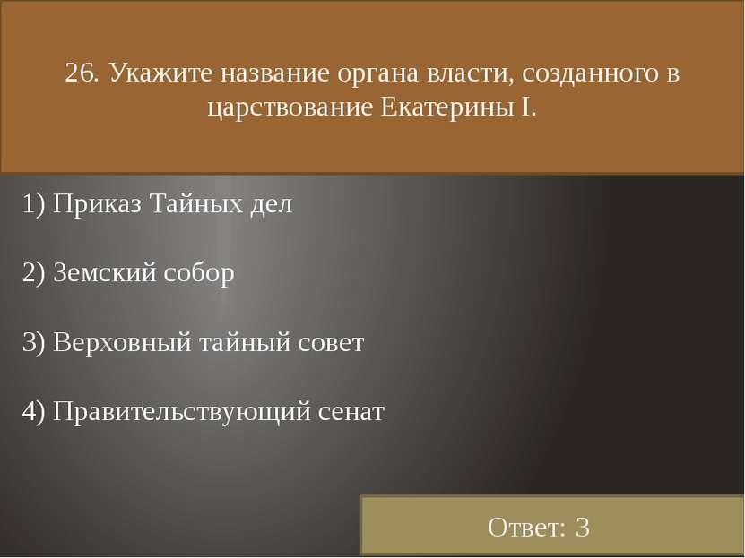 26. Укажите название органа власти, созданного в царствование Екатерины I. 1)...