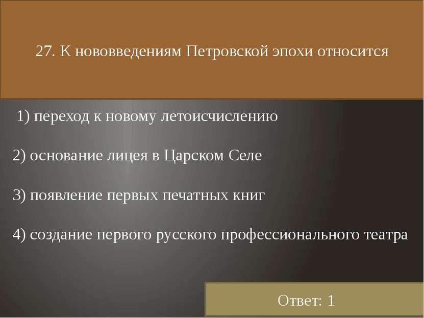 27. К нововведениям Петровской эпохи относится 1) переход к новому летоисчисл...