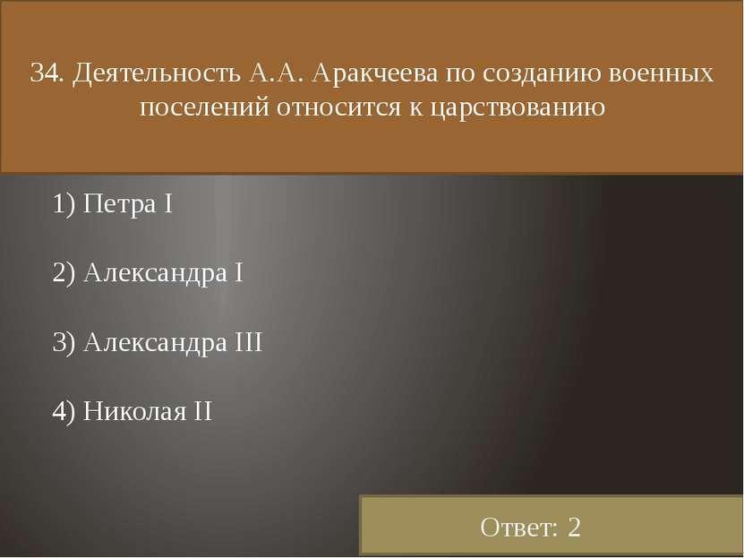 34. Деятельность А.А. Аракчеева по созданию военных поселений относится к цар...