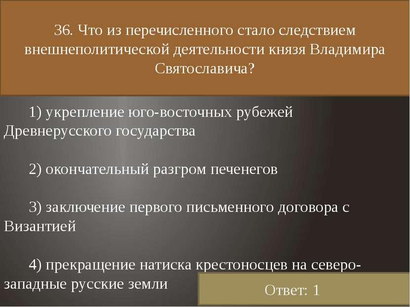 36. Что из перечисленного стало следствием внешнеполитической деятельности кн...