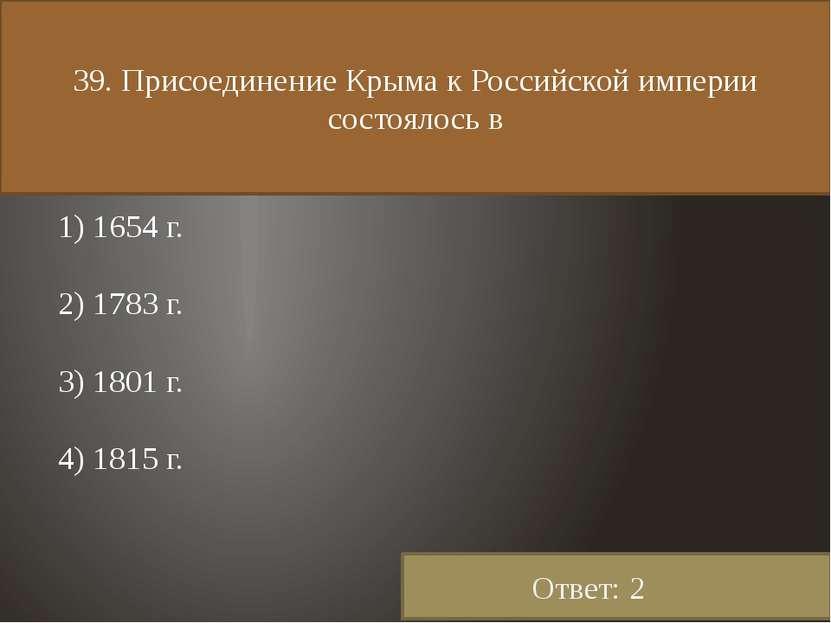 39. Присоединение Крыма к Российской империи состоялось в 1) 1654 г. 2) 1783 ...