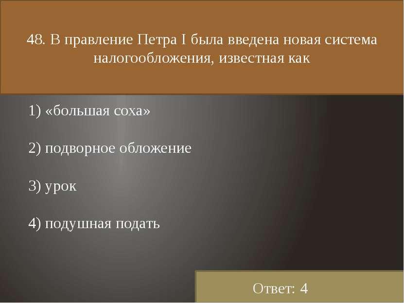 48. В правление Петра I была введена новая система налогообложения, известная...