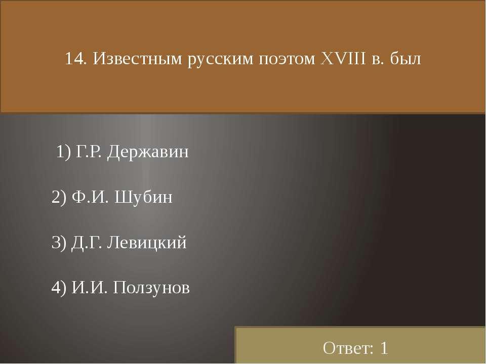 14. Известным русским поэтом ХVIII в. был 1) Г.Р. Державин 2) Ф.И. Шубин 3) Д...