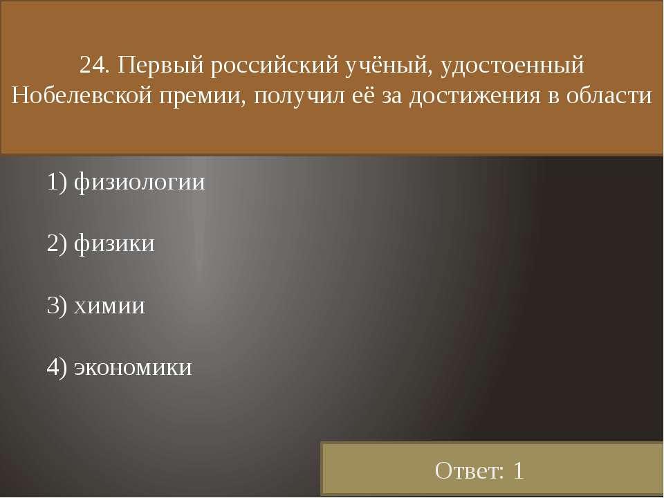 24. Первый российский учёный, удостоенный Нобелевской премии, получил её за д...