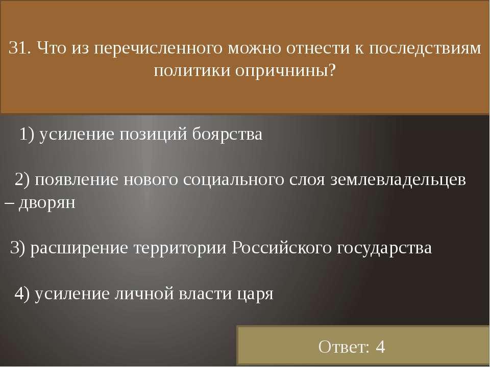 31. Что из перечисленного можно отнести к последствиям политики опричнины? 1)...