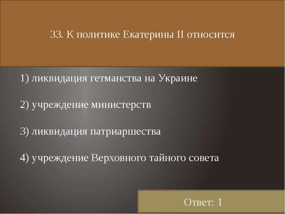 33. К политике Екатерины II относится 1) ликвидация гетманства на Украине 2) ...