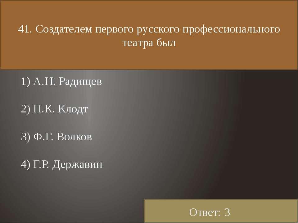41. Создателем первого русского профессионального театра был 1) А.Н. Радищев ...