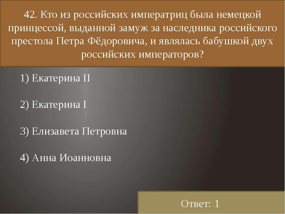 42. Кто из российских императриц была немецкой принцессой, выданной замуж за ...