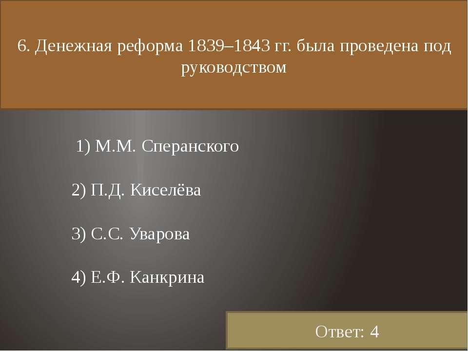 6. Денежная реформа 1839–1843 гг. была проведена под руководством 1) М.М. Спе...