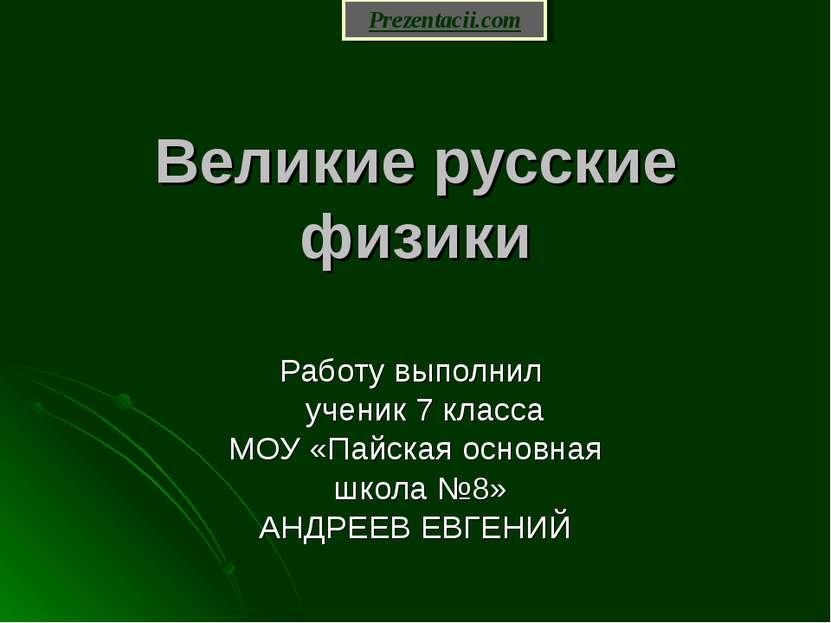 Великие русские физики Работу выполнил ученик 7 класса МОУ «Пайская основная ...