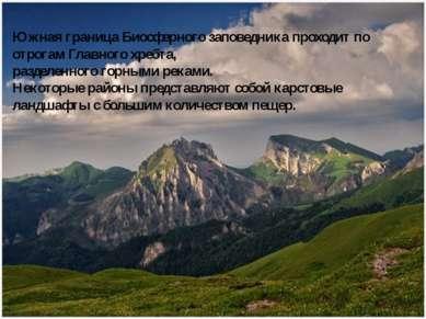 Южная граница Биосферного заповедника проходит по отрогам Главного хребта, ра...